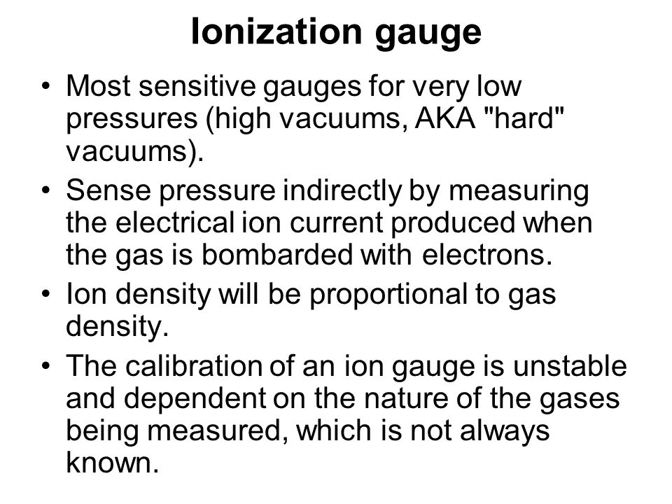 Ionization gauge Most sensitive gauges for very low pressures (high vacuums, AKA hard vacuums).