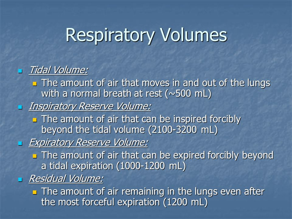 Respiratory Volumes Tidal Volume: Tidal Volume: The amount of air that moves in and out of the lungs with a normal breath at rest (~500 mL) The amount of air that moves in and out of the lungs with a normal breath at rest (~500 mL) Inspiratory Reserve Volume: Inspiratory Reserve Volume: The amount of air that can be inspired forcibly beyond the tidal volume (2100-3200 mL) The amount of air that can be inspired forcibly beyond the tidal volume (2100-3200 mL) Expiratory Reserve Volume: Expiratory Reserve Volume: The amount of air that can be expired forcibly beyond a tidal expiration (1000-1200 mL) The amount of air that can be expired forcibly beyond a tidal expiration (1000-1200 mL) Residual Volume: Residual Volume: The amount of air remaining in the lungs even after the most forceful expiration (1200 mL) The amount of air remaining in the lungs even after the most forceful expiration (1200 mL)