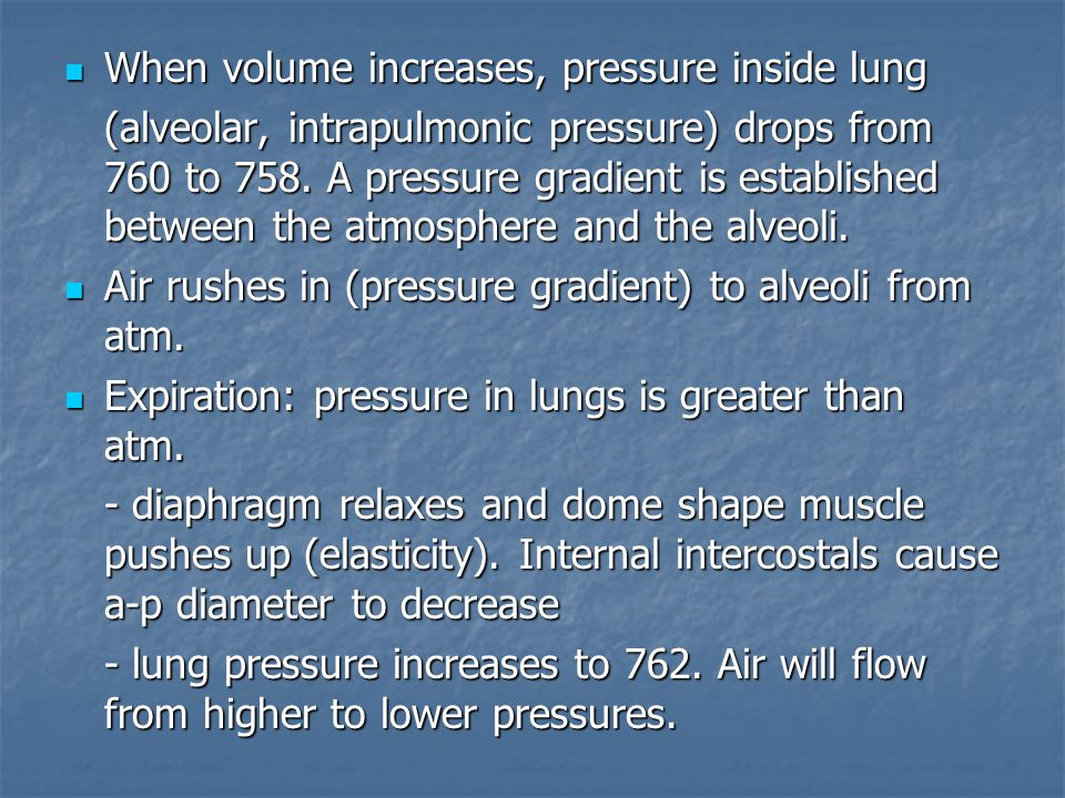 When volume increases, pressure inside lung When volume increases, pressure inside lung (alveolar, intrapulmonic pressure) drops from 760 to 758.
