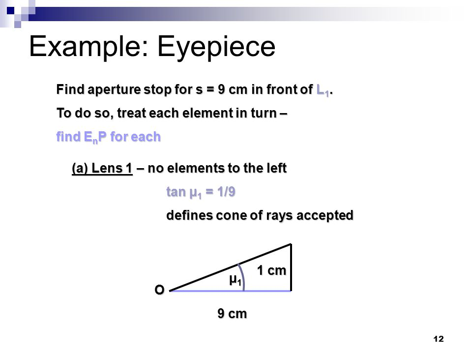 12 Example: Eyepiece Find aperture stop for s = 9 cm in front of L 1.