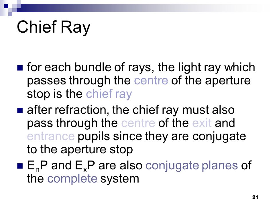 21 Chief Ray for each bundle of rays, the light ray which passes through the centre of the aperture stop is the chief ray after refraction, the chief ray must also pass through the centre of the exit and entrance pupils since they are conjugate to the aperture stop E n P and E x P are also conjugate planes of the complete system