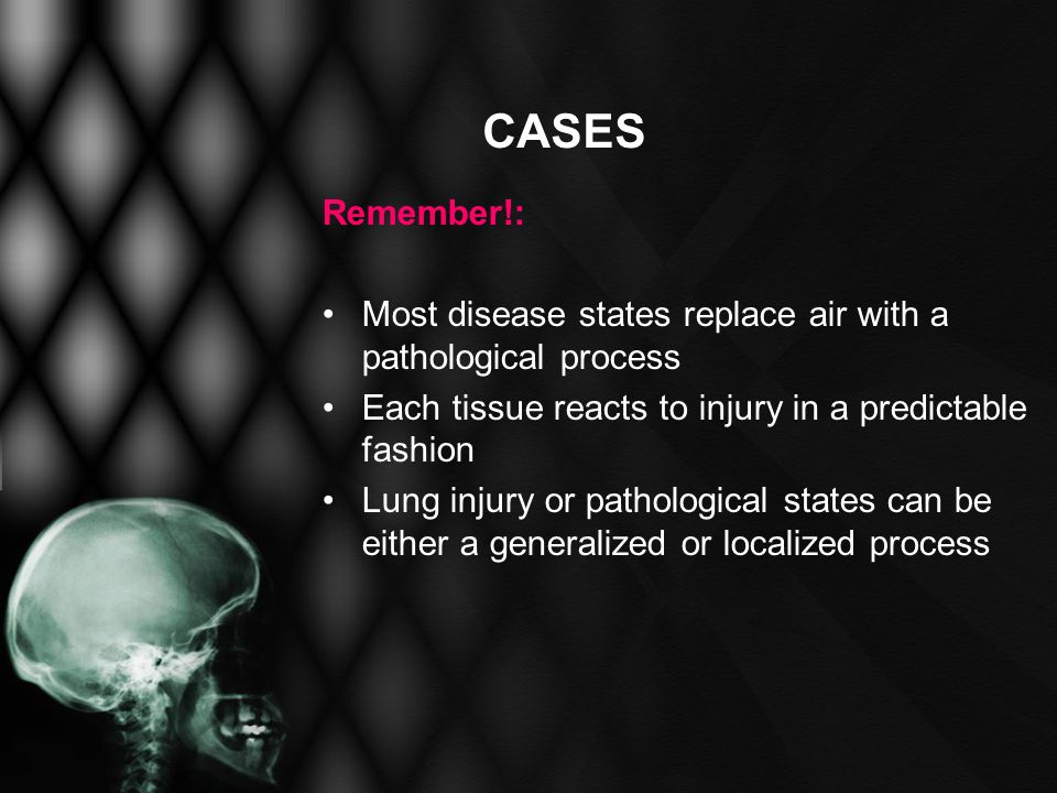 CASES Remember!: Most disease states replace air with a pathological process Each tissue reacts to injury in a predictable fashion Lung injury or path