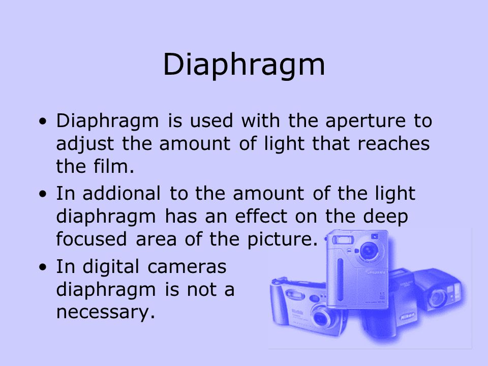 Diaphragm Diaphragm is used with the aperture to adjust the amount of light that reaches the film.