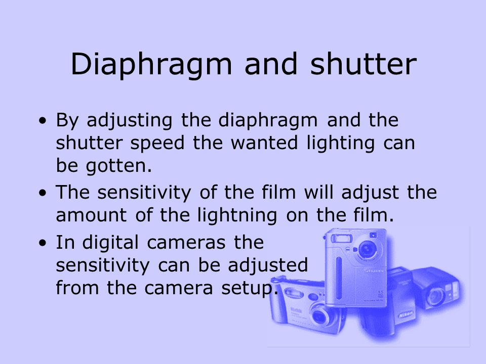Diaphragm and shutter By adjusting the diaphragm and the shutter speed the wanted lighting can be gotten.