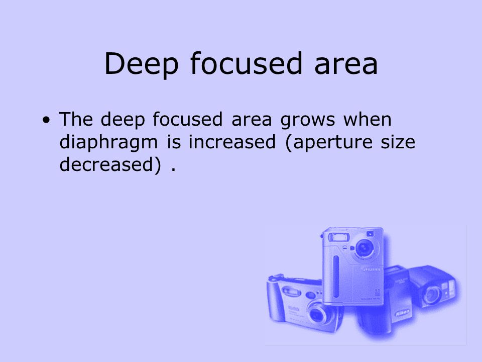 Deep focused area The deep focused area grows when diaphragm is increased (aperture size decreased).