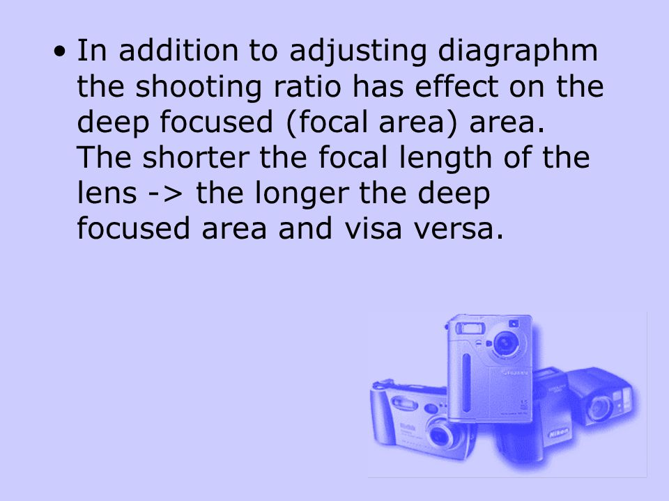 In addition to adjusting diagraphm the shooting ratio has effect on the deep focused (focal area) area.