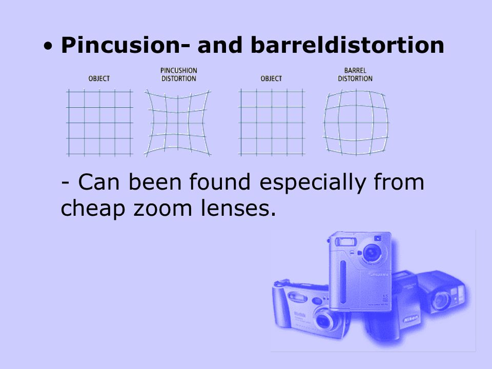 Pincusion- and barreldistortion - Can been found especially from cheap zoom lenses.