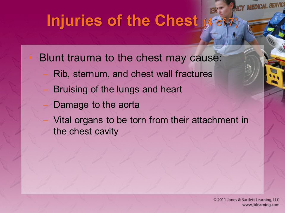 Injuries of the Chest (4 of 7) Blunt trauma to the chest may cause: –Rib, sternum, and chest wall fractures –Bruising of the lungs and heart –Damage t