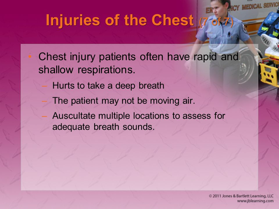 Injuries of the Chest (7 of 7) Chest injury patients often have rapid and shallow respirations. –Hurts to take a deep breath –The patient may not be m