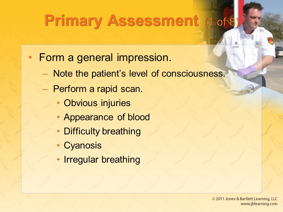 Primary Assessment (1 of 8) Form a general impression. –Note the patient's level of consciousness. –Perform a rapid scan. Obvious injuries Appearance