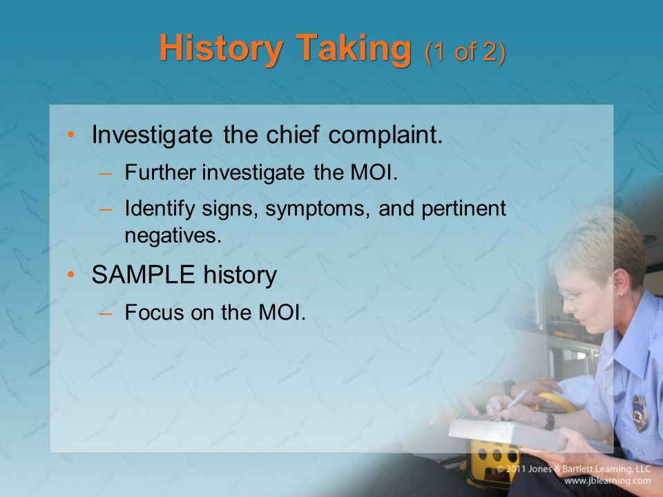 History Taking (1 of 2) Investigate the chief complaint. –Further investigate the MOI. –Identify signs, symptoms, and pertinent negatives. SAMPLE hist
