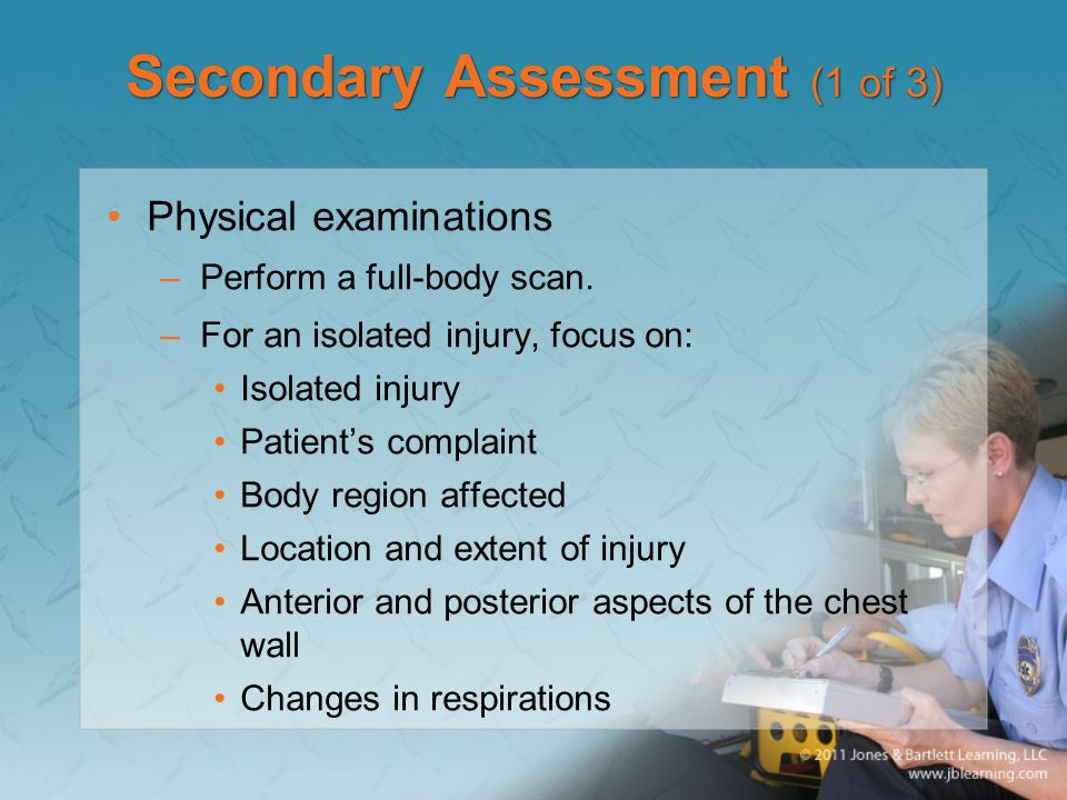 Secondary Assessment (1 of 3) Physical examinations –Perform a full-body scan. –For an isolated injury, focus on: Isolated injury Patient's complaint