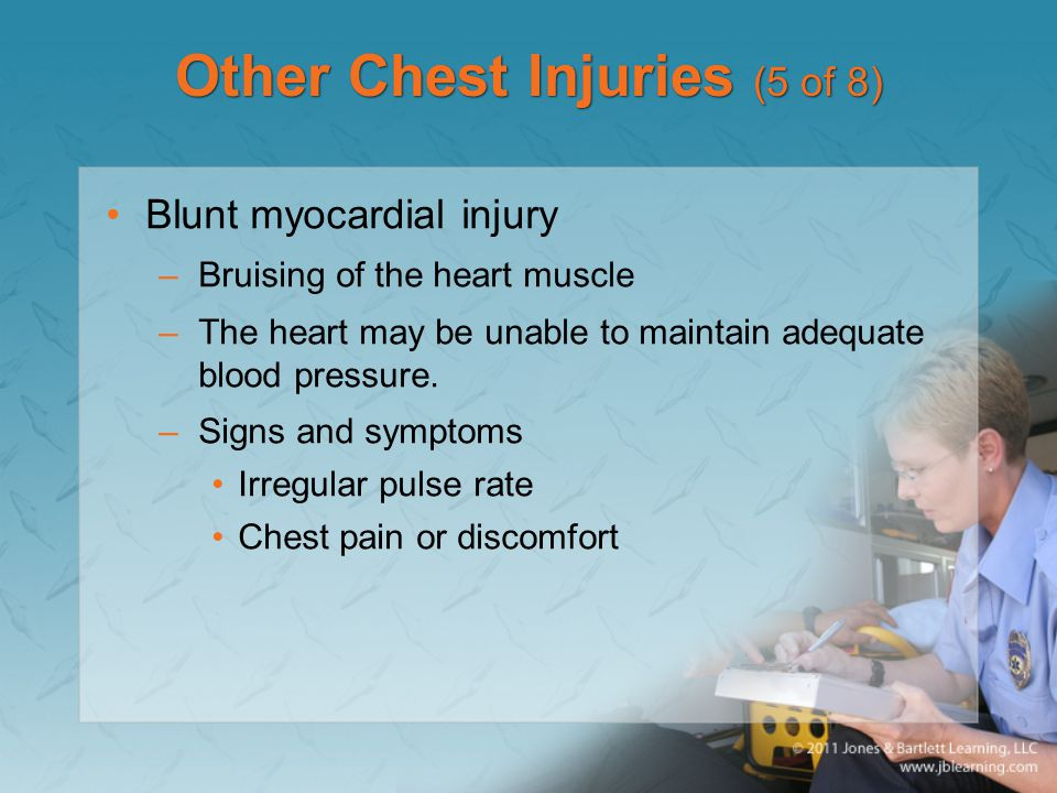 Other Chest Injuries (5 of 8) Blunt myocardial injury –Bruising of the heart muscle –The heart may be unable to maintain adequate blood pressure. –Sig