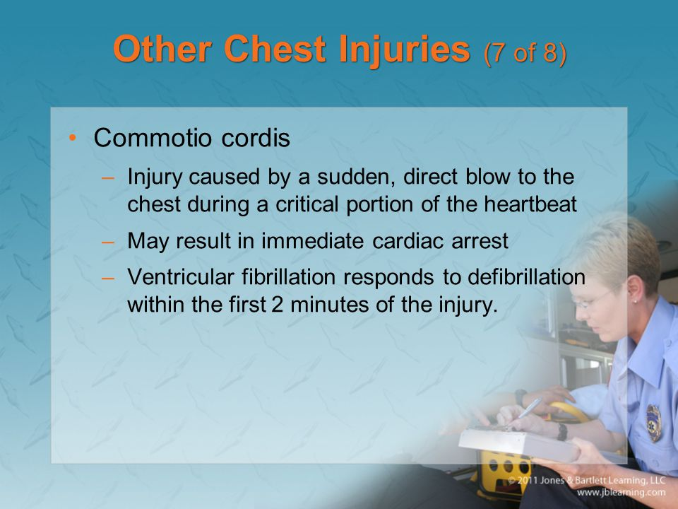 Other Chest Injuries (7 of 8) Commotio cordis –Injury caused by a sudden, direct blow to the chest during a critical portion of the heartbeat –May res
