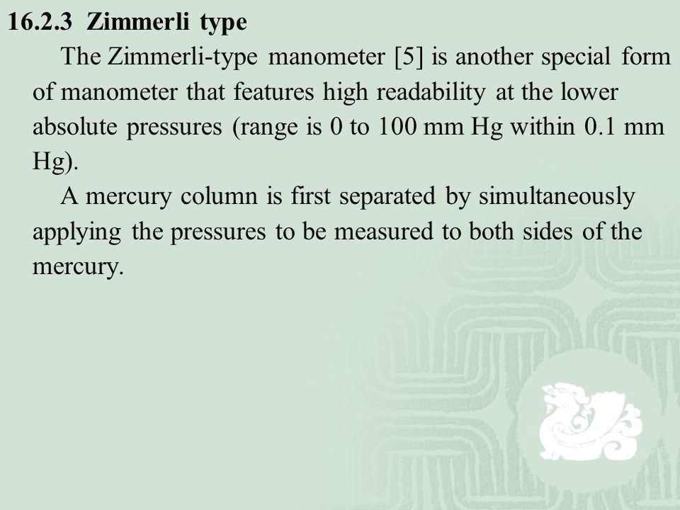 16.2.3 Zimmerli type The Zimmerli-type manometer [5] is another special form of manometer that features high readability at the lower absolute pressur