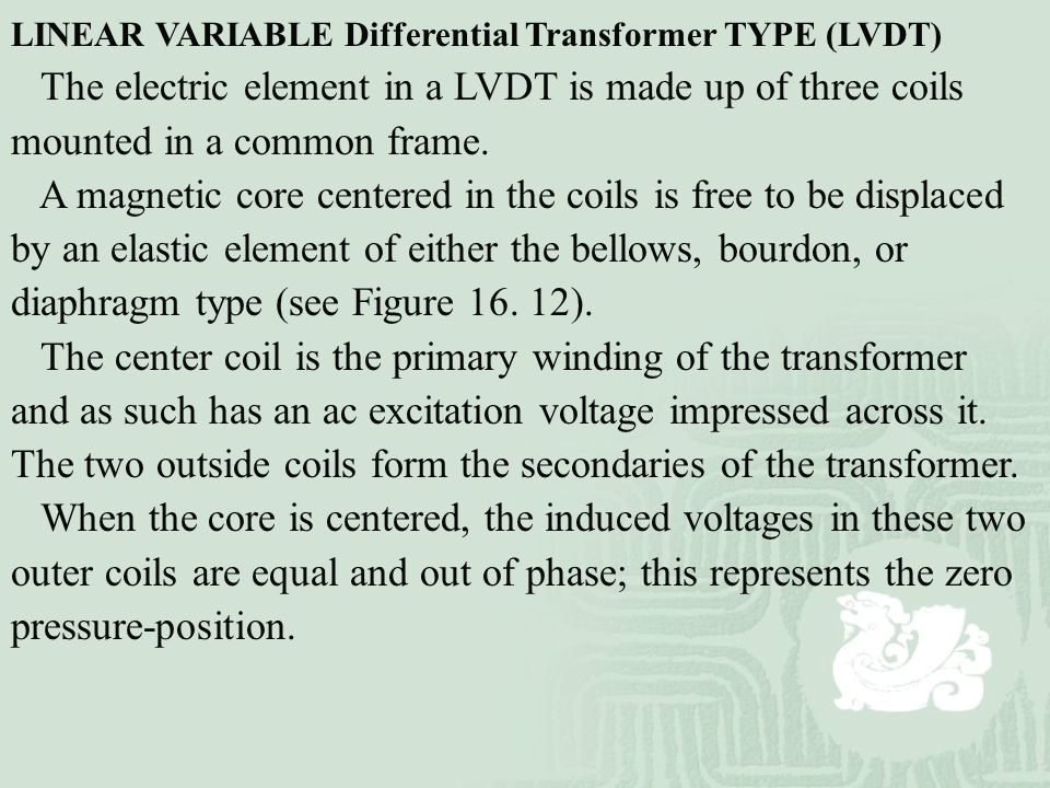 LINEAR VARIABLE Differential Transformer TYPE (LVDT) The electric element in a LVDT is made up of three coils mounted in a common frame. A magnetic co