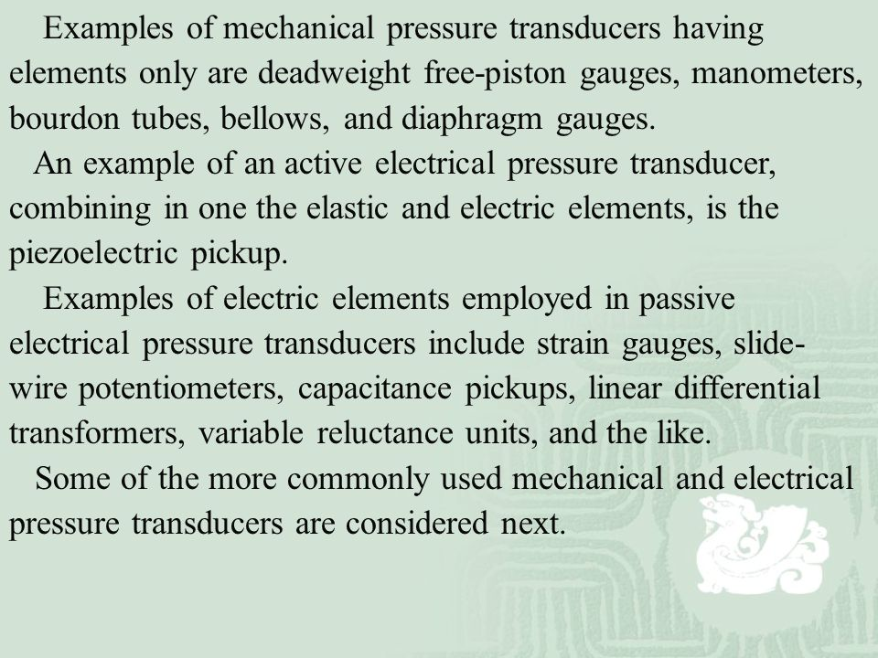 Examples of mechanical pressure transducers having elements only are deadweight free-piston gauges, manometers, bourdon tubes, bellows, and diaphragm