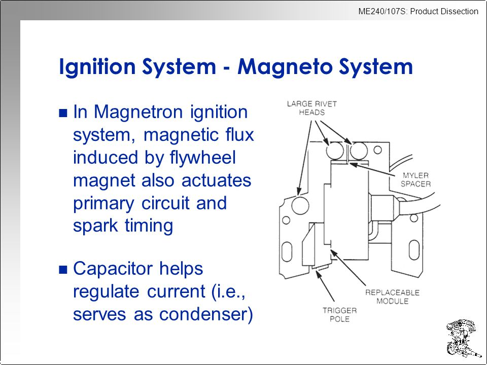 ME240/107S: Product Dissection Ignition System - Magneto System n In Magnetron ignition system, magnetic flux induced by flywheel magnet also actuates primary circuit and spark timing n Capacitor helps regulate current (i.e., serves as condenser)