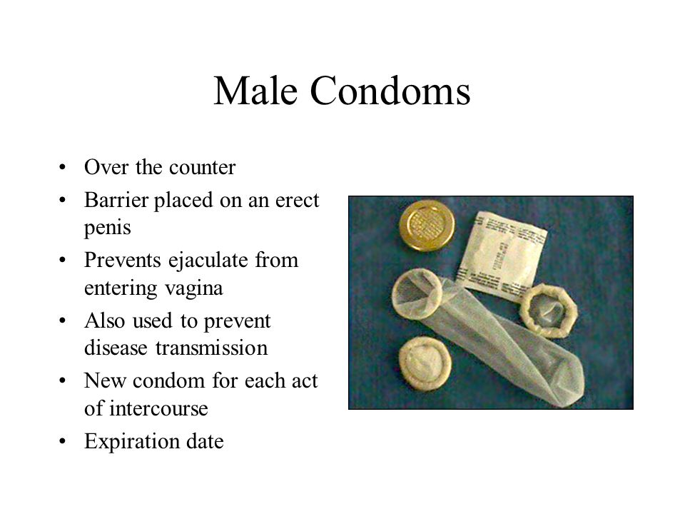 Male Condoms Over the counter Barrier placed on an erect penis Prevents ejaculate from entering vagina Also used to prevent disease transmission New condom for each act of intercourse Expiration date