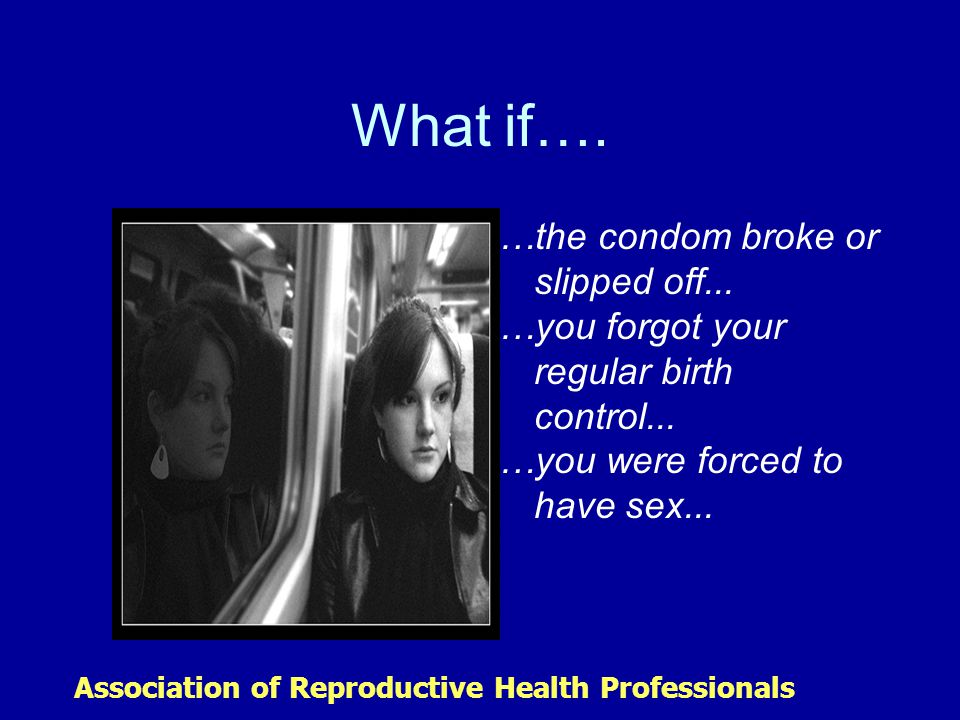 What if…. …the condom broke or slipped off... …you forgot your regular birth control...