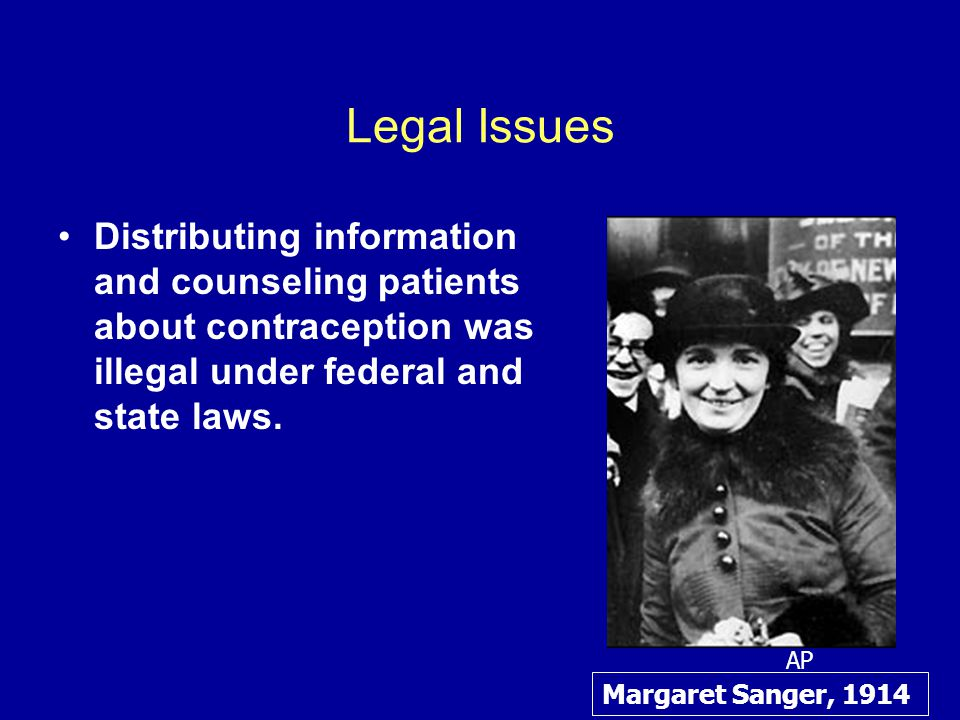 Legal Issues Distributing information and counseling patients about contraception was illegal under federal and state laws.