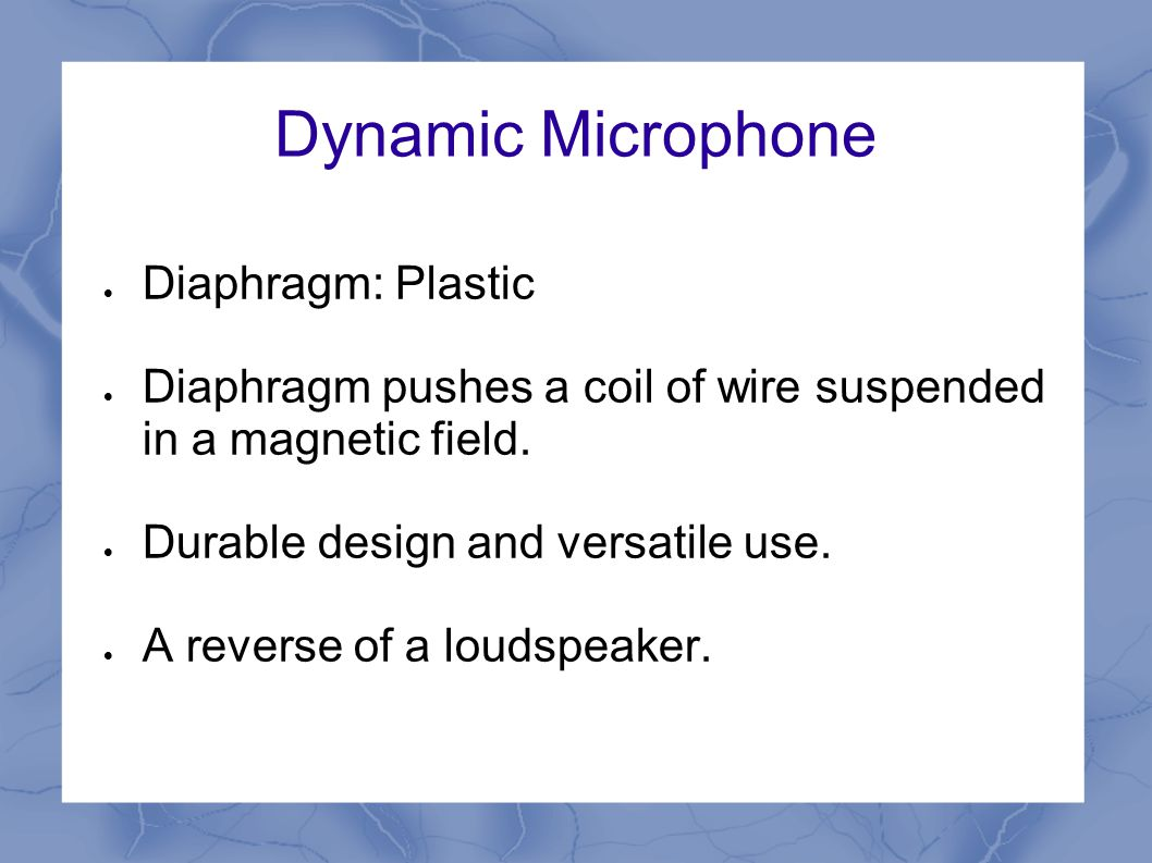 Dynamic Microphone  Diaphragm: Plastic  Diaphragm pushes a coil of wire suspended in a magnetic field.  Durable design and versatile use.  A rever