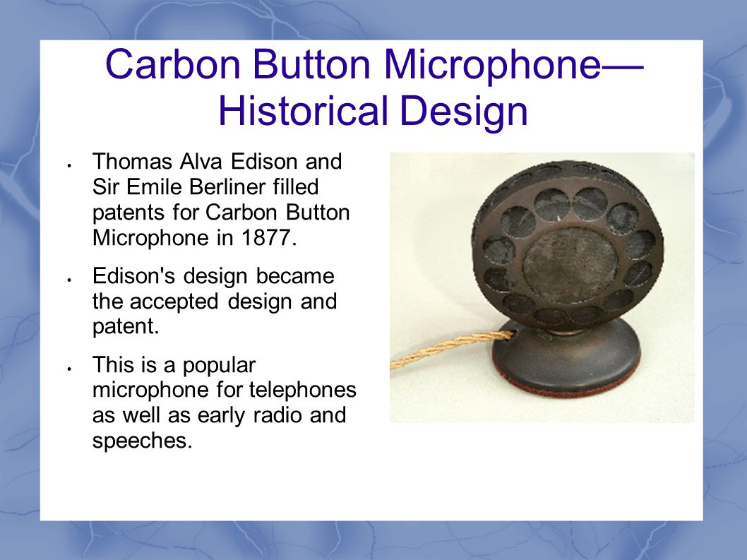 Carbon Button Microphone— Historical Design  Thomas Alva Edison and Sir Emile Berliner filled patents for Carbon Button Microphone in 1877.  Edison'