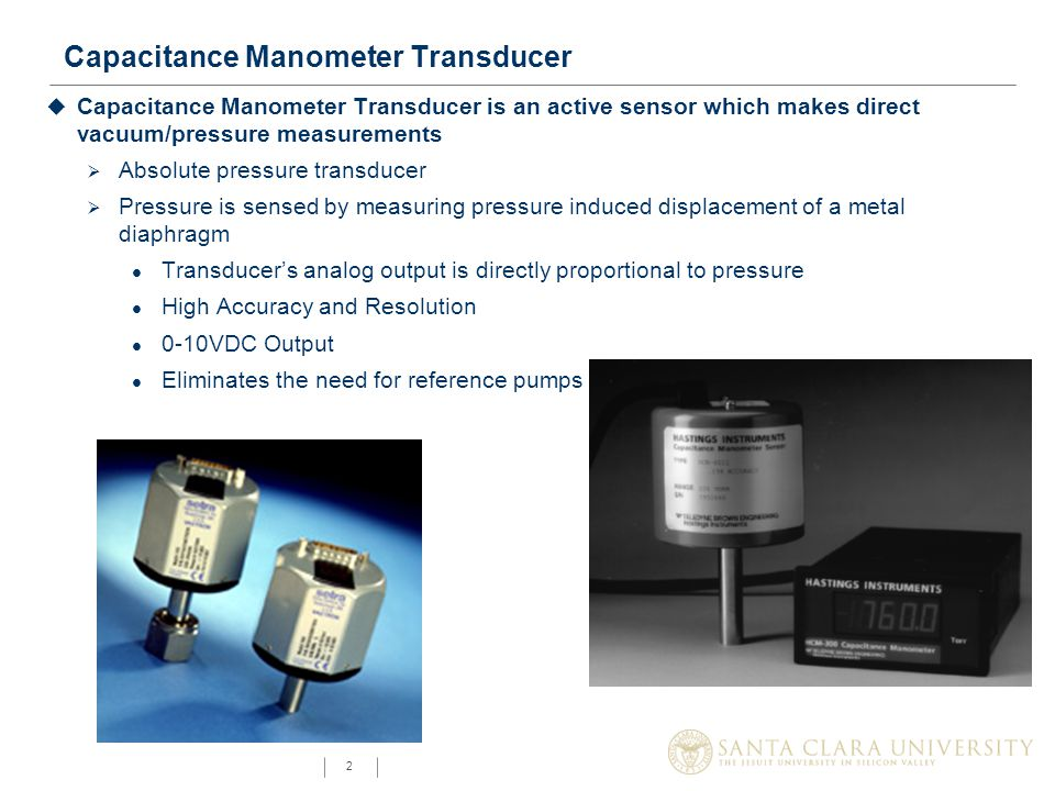 2 Capacitance Manometer Transducer u Capacitance Manometer Transducer is an active sensor which makes direct vacuum/pressure measurements  Absolute pressure transducer  Pressure is sensed by measuring pressure induced displacement of a metal diaphragm l Transducer's analog output is directly proportional to pressure l High Accuracy and Resolution l 0-10VDC Output l Eliminates the need for reference pumps