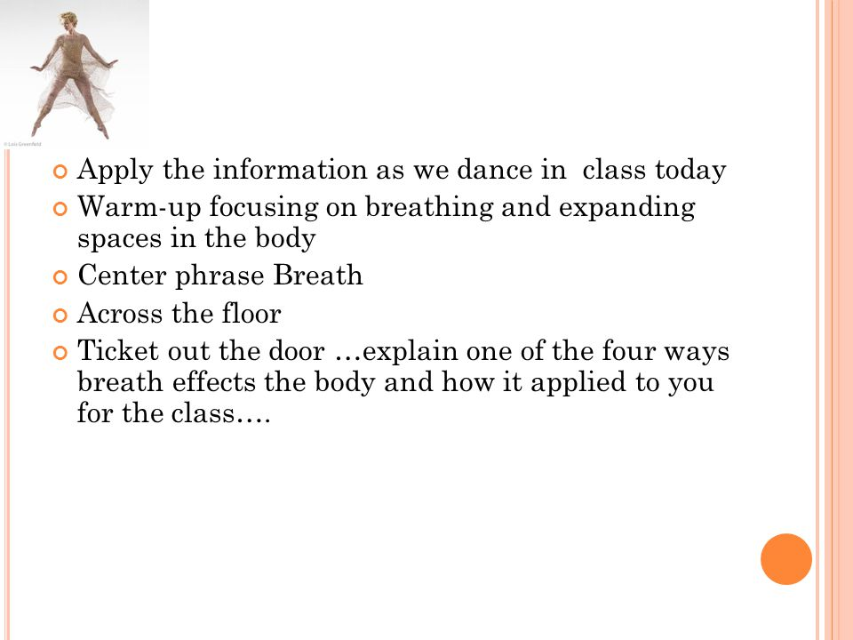 Apply the information as we dance in class today Warm-up focusing on breathing and expanding spaces in the body Center phrase Breath Across the floor Ticket out the door …explain one of the four ways breath effects the body and how it applied to you for the class….