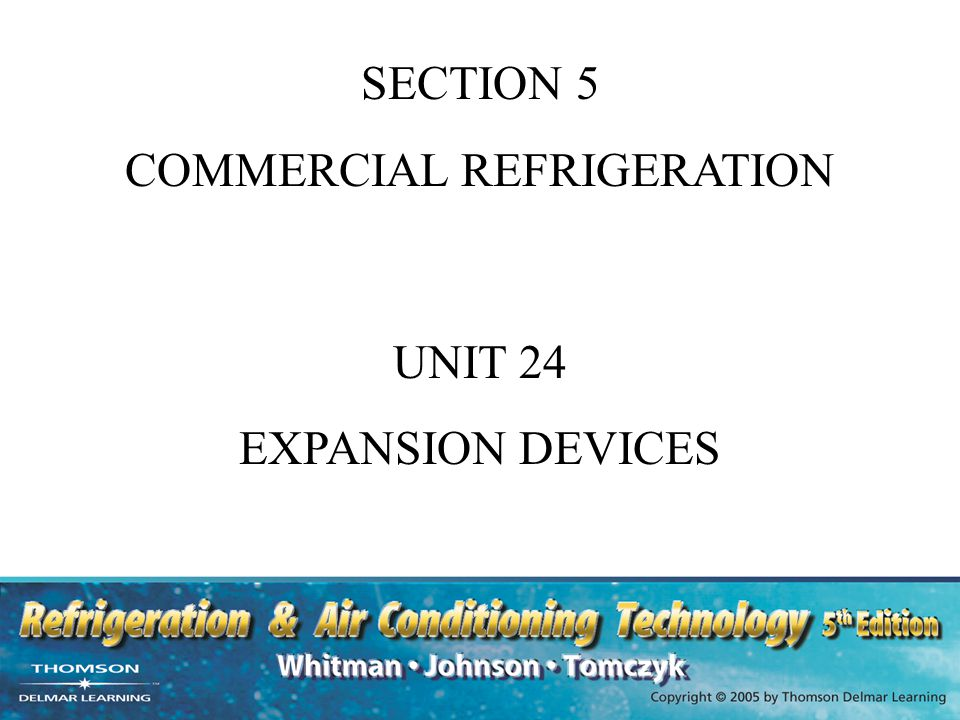 UNIT OBJECTIVES After studying this unit, the reader should be able to List and describe the three most popular expansion devices Explain the operating characteristics of various expansion valves Explain how various expansion devices respond to load changes Describe the operation of balanced port, dual port and electronic expansion valves Explain how electronic controllers are used to control expansion valves