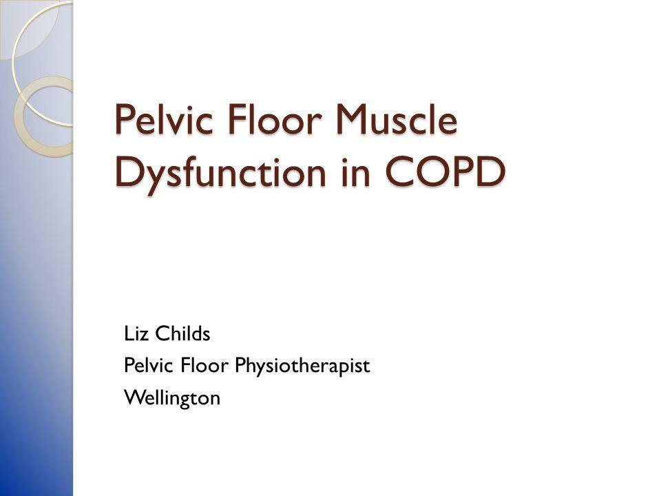Pelvic Floor Muscle Dysfunction in COPD Liz Childs Pelvic Floor Physiotherapist Wellington