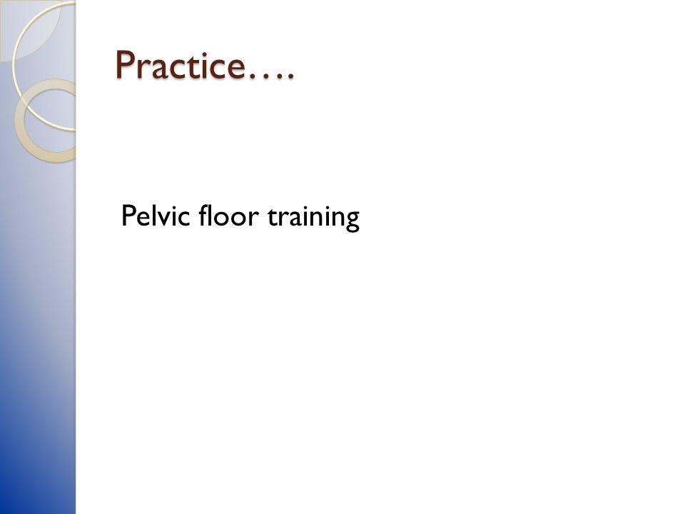 Practice…. Pelvic floor training