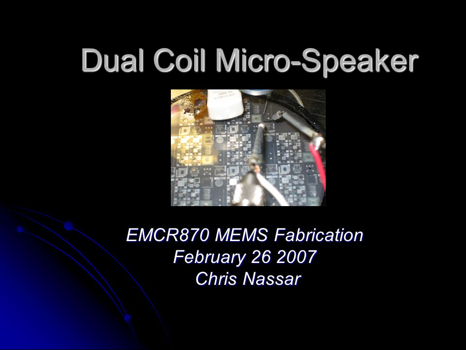 Dual Coil Micro-Speaker EMCR870 MEMS Fabrication February 26 2007 Chris Nassar Chris Nassar