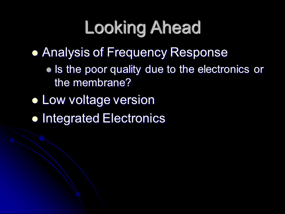 Looking Ahead Analysis of Frequency Response Analysis of Frequency Response Is the poor quality due to the electronics or the membrane.
