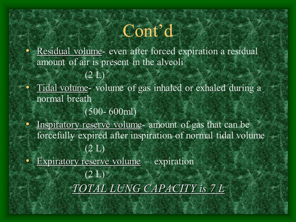 Cont'd Residual volume Residual volume- even after forced expiration a residual amount of air is present in the alveoli (2 L) Tidal volume Tidal volum