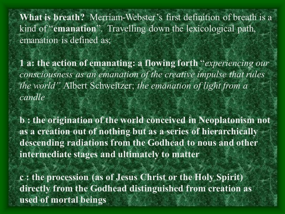 What is breath. Merriam-Webster's first definition of breath is a kind of emanation .