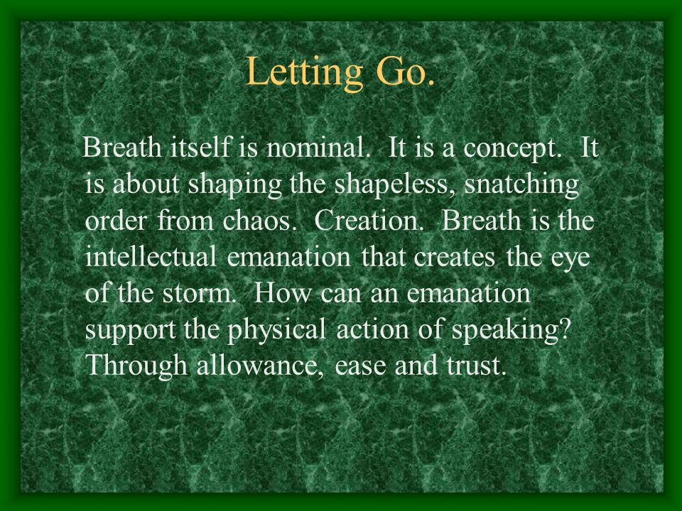 Letting Go. Breath itself is nominal. It is a concept. It is about shaping the shapeless, snatching order from chaos. Creation. Breath is the intellec