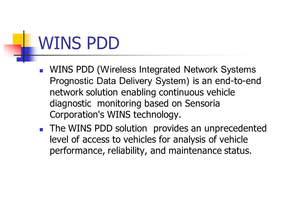 WINS PDD WINS PDD ( Wireless Integrated Network Systems Prognostic Data Delivery System) is an end-to-end network solution enabling continuous vehicle diagnostic monitoring based on Sensoria Corporation s WINS technology.