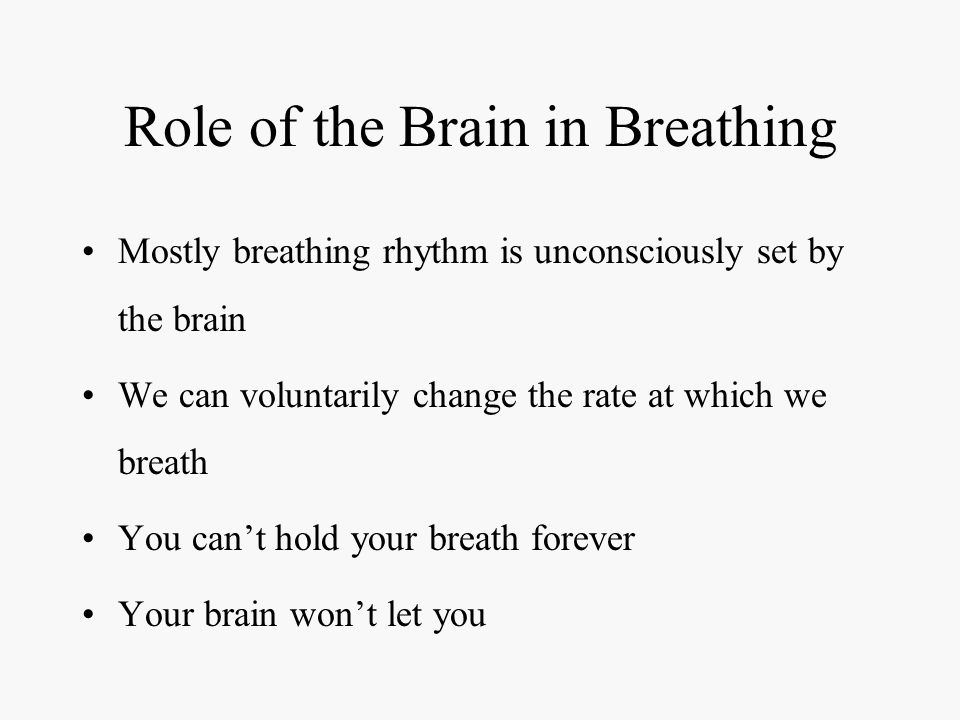 Role of the Brain in Breathing Mostly breathing rhythm is unconsciously set by the brain We can voluntarily change the rate at which we breath You can