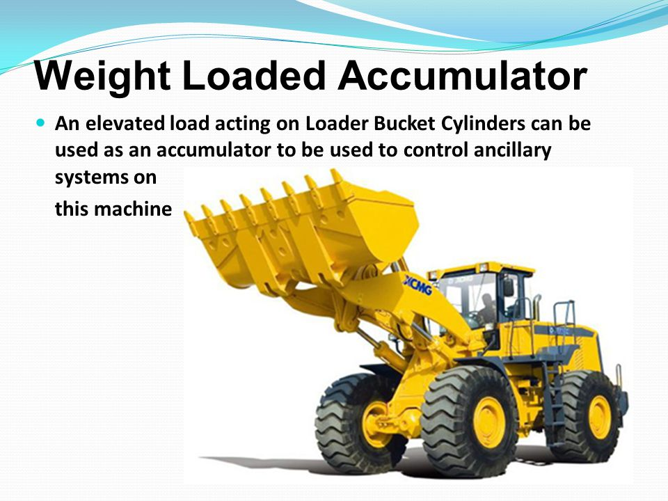 Weight Loaded Accumulator An elevated load acting on Loader Bucket Cylinders can be used as an accumulator to be used to control ancillary systems on this machine