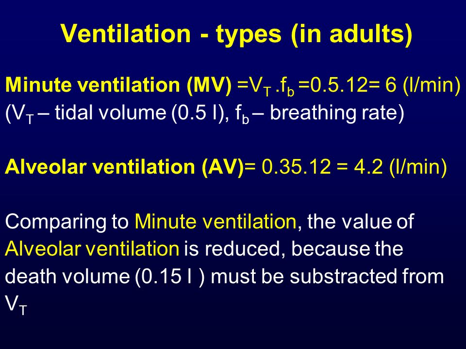 Ventilation - types (in adults) Minute ventilation (MV) =V T.f b =0.5.12= 6 (l/min) (V T – tidal volume (0.5 l), f b – breathing rate) Alveolar ventilation (AV)= 0.35.12 = 4.2 (l/min) Comparing to Minute ventilation, the value of Alveolar ventilation is reduced, because the death volume (0.15 l ) must be substracted from V T