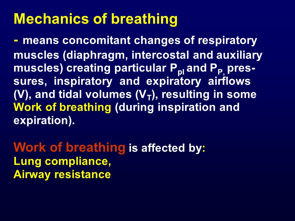 Mechanics of breathing - means concomitant changes of respiratory muscles (diaphragm, intercostal and auxiliary muscles) creating particular P pl and P P, pres- sures, inspiratory and expiratory airflows (V), and tidal volumes (V T ), resulting in some Work of breathing (during inspiration and expiration).
