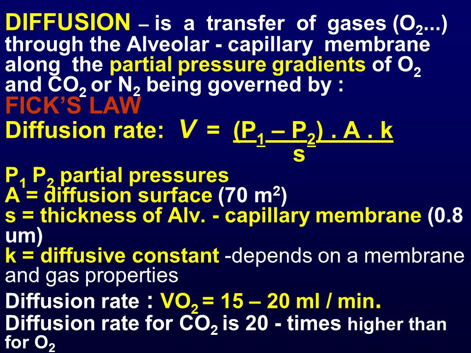 DIFFUSION – is a transfer of gases (O 2...) through the Alveolar - capillary membrane along the partial pressure gradients of O 2 and CO 2 or N 2 being governed by : FICK'S LAW Diffusion rate: V = (P 1 – P 2 ).