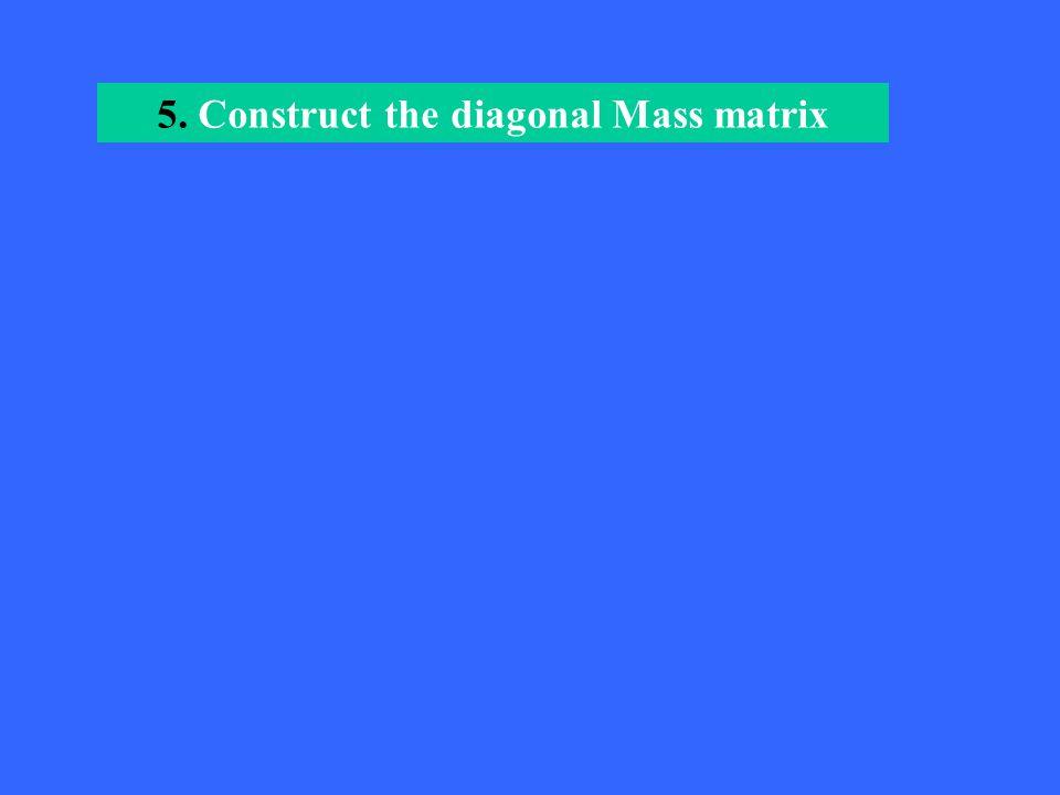 5. Construct the diagonal Mass matrix