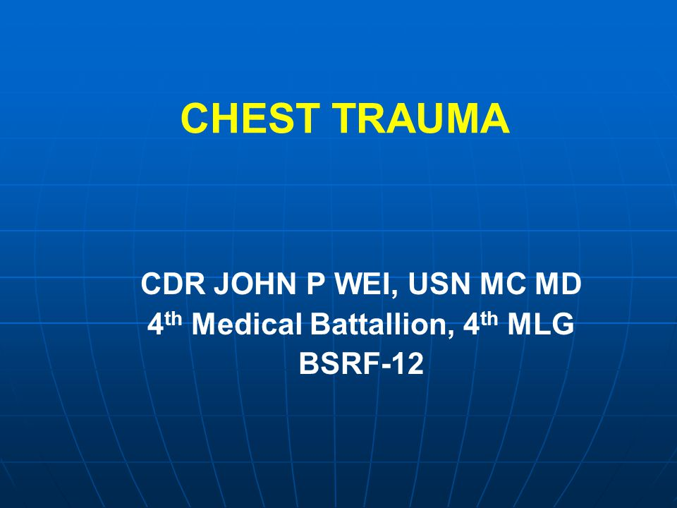 CHEST TRAUMA CDR JOHN P WEI, USN MC MD 4 th Medical Battallion, 4 th MLG BSRF-12