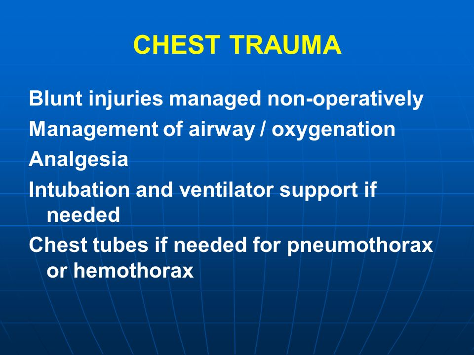 CHEST TRAUMA Blunt injuries managed non-operatively Management of airway / oxygenation Analgesia Intubation and ventilator support if needed Chest tub
