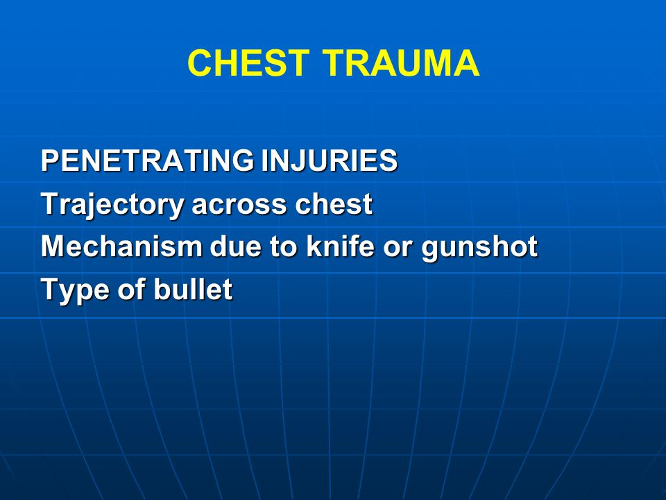 CHEST TRAUMA PENETRATING INJURIES Trajectory across chest Mechanism due to knife or gunshot Type of bullet