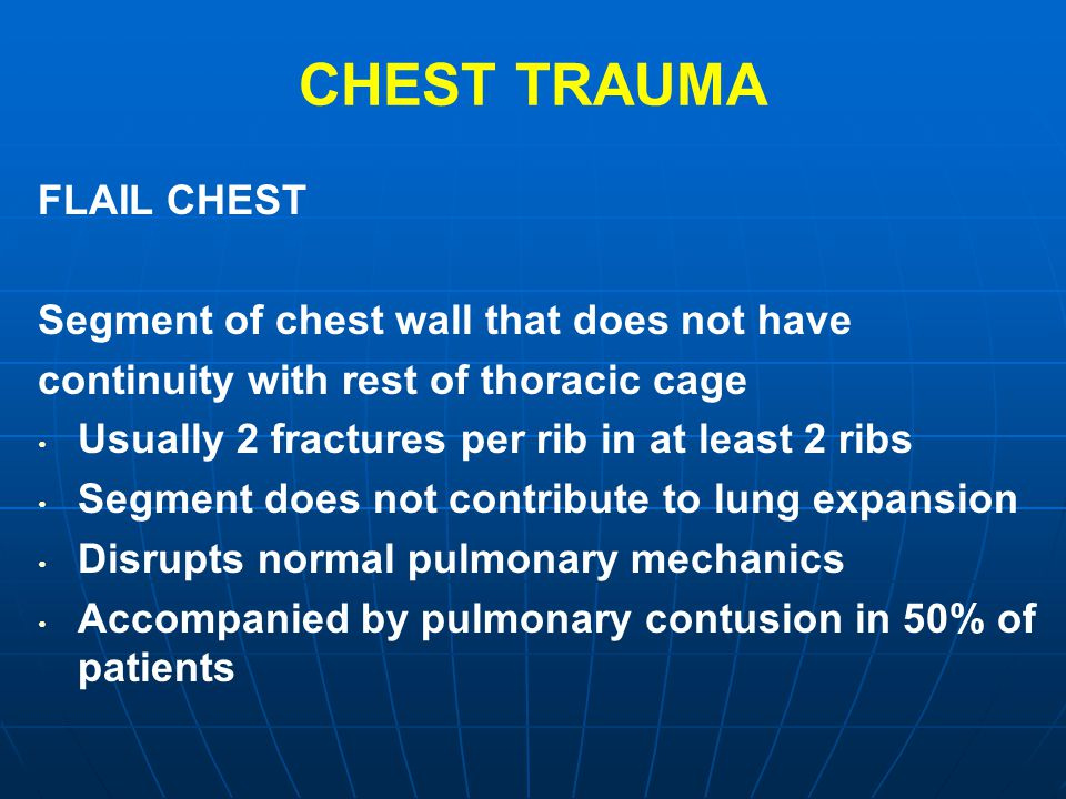 CHEST TRAUMA FLAIL CHEST Segment of chest wall that does not have continuity with rest of thoracic cage Usually 2 fractures per rib in at least 2 ribs