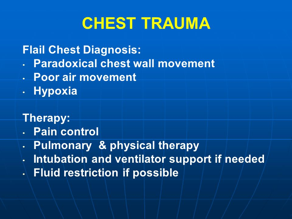 CHEST TRAUMA Flail Chest Diagnosis: Paradoxical chest wall movement Poor air movement Hypoxia Therapy: Pain control Pulmonary & physical therapy Intub