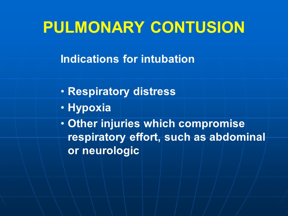 PULMONARY CONTUSION Indications for intubation Respiratory distress Hypoxia Other injuries which compromise respiratory effort, such as abdominal or n